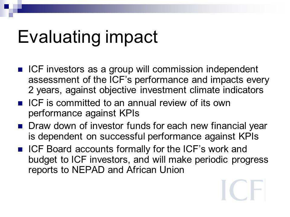 Evaluating impact ICF investors as a group will commission independent assessment of the ICFs performance and impacts every 2 years, against objective investment climate indicators ICF is committed to an annual review of its own performance against KPIs Draw down of investor funds for each new financial year is dependent on successful performance against KPIs ICF Board accounts formally for the ICFs work and budget to ICF investors, and will make periodic progress reports to NEPAD and African Union