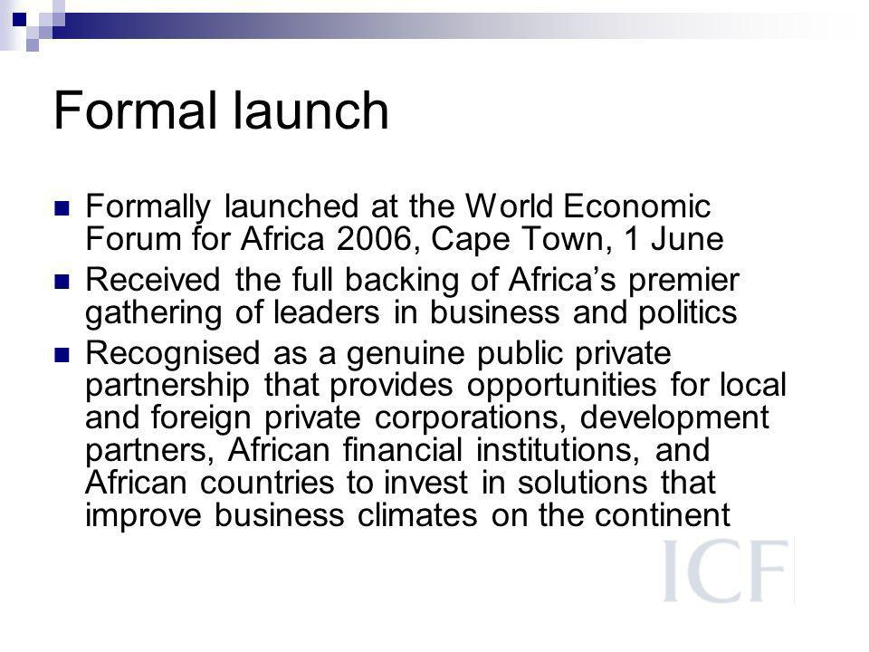 Formal launch Formally launched at the World Economic Forum for Africa 2006, Cape Town, 1 June Received the full backing of Africas premier gathering of leaders in business and politics Recognised as a genuine public private partnership that provides opportunities for local and foreign private corporations, development partners, African financial institutions, and African countries to invest in solutions that improve business climates on the continent
