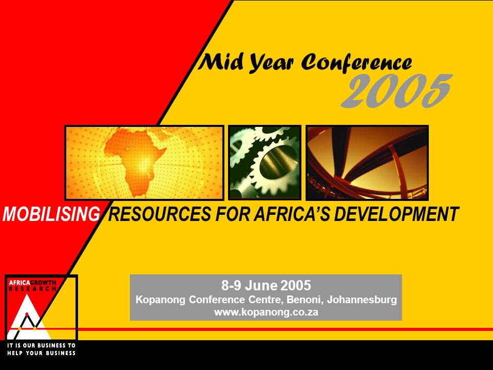 2005 Mid Year Conference 8-9 June 2005 Kopanong Conference Centre, Benoni, Johannesburg www.kopanong.co.za MOBILISING RESOURCES FOR AFRICAS DEVELOPMEN