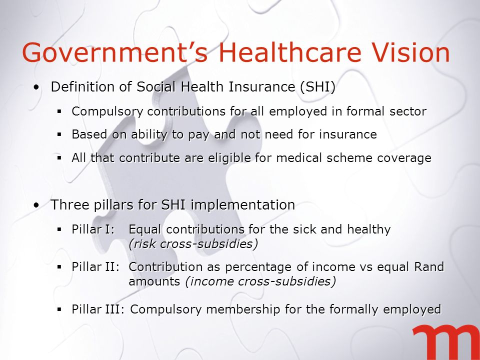 Definition of Social Health Insurance (SHI) Compulsory contributions for all employed in formal sector Based on ability to pay and not need for insurance All that contribute are eligible for medical scheme coverage Three pillars for SHI implementation Pillar I: Equal contributions for the sick and healthy (risk cross-subsidies) Pillar II: Contribution as percentage of income vs equal Rand amounts (income cross-subsidies) Pillar III: Compulsory membership for the formally employed Definition of Social Health Insurance (SHI) Compulsory contributions for all employed in formal sector Based on ability to pay and not need for insurance All that contribute are eligible for medical scheme coverage Three pillars for SHI implementation Pillar I: Equal contributions for the sick and healthy (risk cross-subsidies) Pillar II: Contribution as percentage of income vs equal Rand amounts (income cross-subsidies) Pillar III: Compulsory membership for the formally employed Governments Healthcare Vision