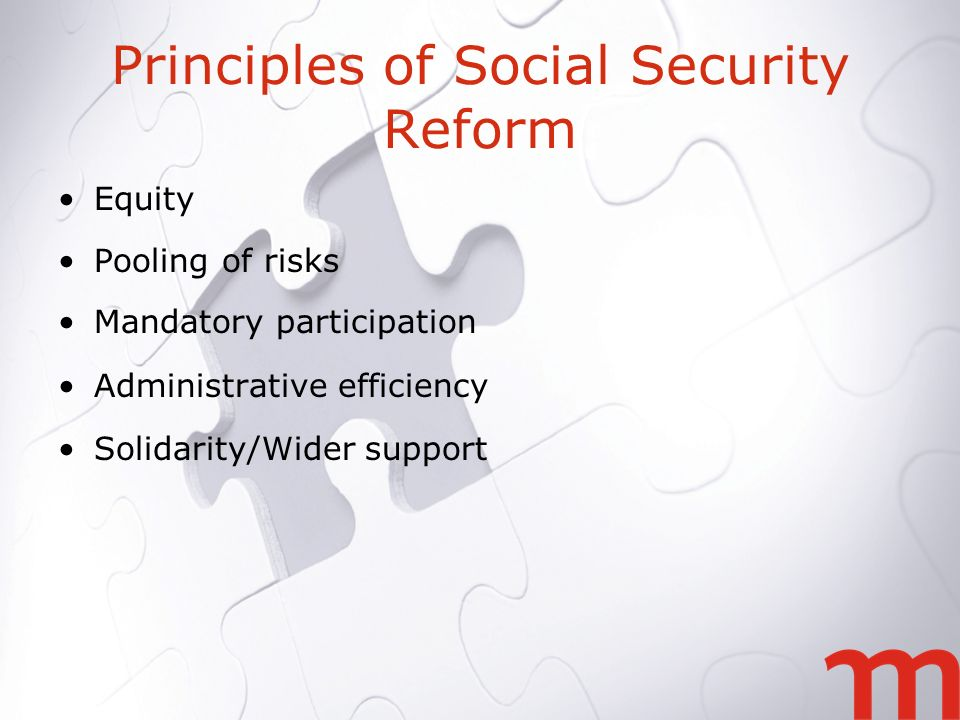 Principles of Social Security Reform Equity Pooling of risks Mandatory participation Administrative efficiency Solidarity/Wider support