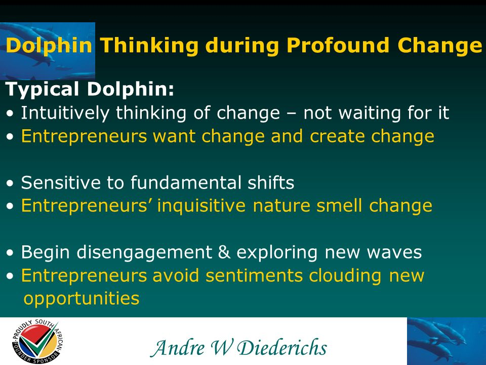 Andre W Andre W Diederichs Dolphin Thinking during Profound Change Typical Dolphin: Always thinking ahead and expecting change Entrepreneurs avoid comfort zones No sooner out of existing the wave already discovered new wave Entrepreneurs constantly seek new opportunities