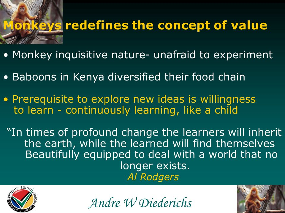 Andre W Andre W Diederichs Monkeys redefines the concept of value Monkey spots opportunity for food 2 nd to none Excellent colour vision & discern: good/bad Entrepreneur requires good judgment/decisions Monkey uses brain, not senses to find food Entrepreneur needs to think before doing