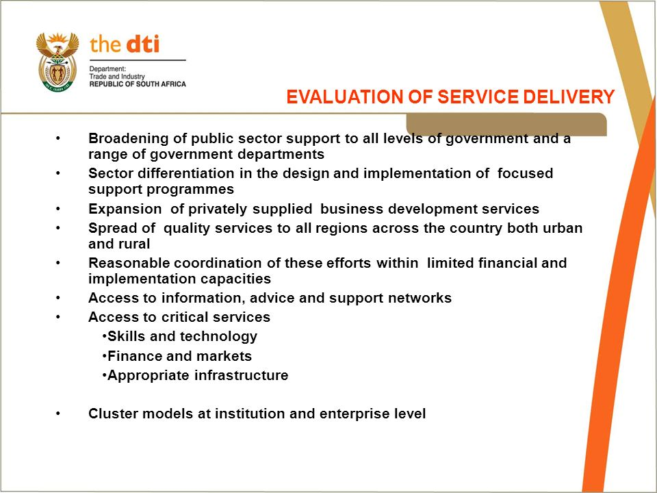 Broadening of public sector support to all levels of government and a range of government departments Sector differentiation in the design and implementation of focused support programmes Expansion of privately supplied business development services Spread of quality services to all regions across the country both urban and rural Reasonable coordination of these efforts within limited financial and implementation capacities Access to information, advice and support networks Access to critical services Skills and technology Finance and markets Appropriate infrastructure Cluster models at institution and enterprise level EVALUATION OF SERVICE DELIVERY