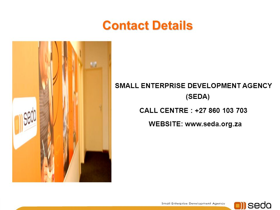 SMALL ENTERPRISE DEVELOPMENT AGENCY (SEDA) CALL CENTRE : +27 860 103 703 WEBSITE: www.seda.org.za Contact Details Contact Details