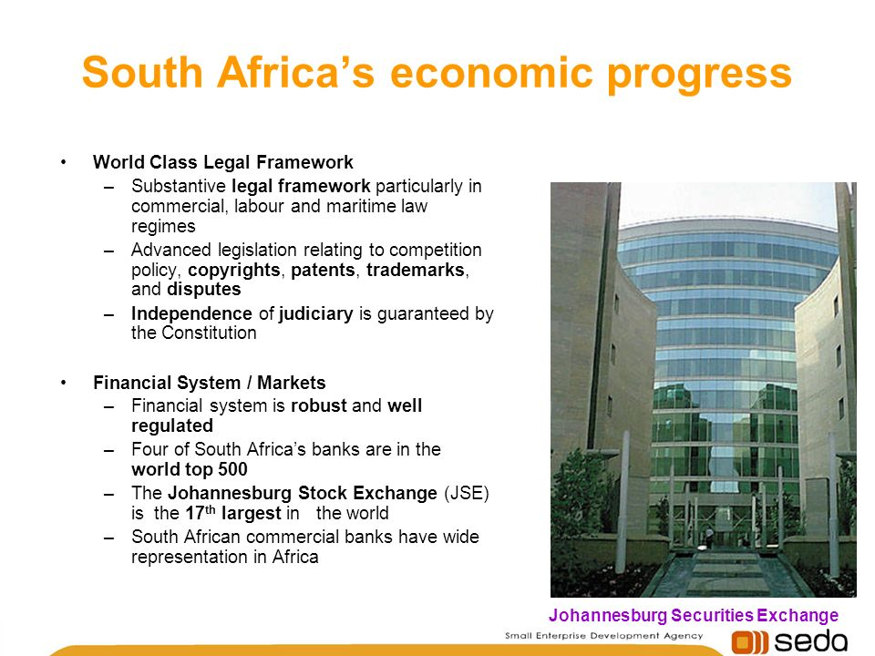 World Class Legal Framework –Substantive legal framework particularly in commercial, labour and maritime law regimes –Advanced legislation relating to competition policy, copyrights, patents, trademarks, and disputes –Independence of judiciary is guaranteed by the Constitution Financial System / Markets –Financial system is robust and well regulated –Four of South Africas banks are in the world top 500 –The Johannesburg Stock Exchange (JSE) is the 17 th largest in the world –South African commercial banks have wide representation in Africa Johannesburg Securities Exchange South Africas economic progress