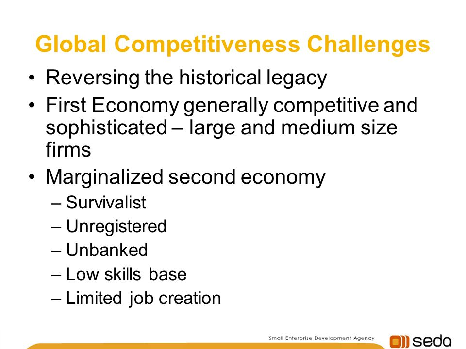 Global Competitiveness Challenges Reversing the historical legacy First Economy generally competitive and sophisticated – large and medium size firms Marginalized second economy –Survivalist –Unregistered –Unbanked –Low skills base –Limited job creation