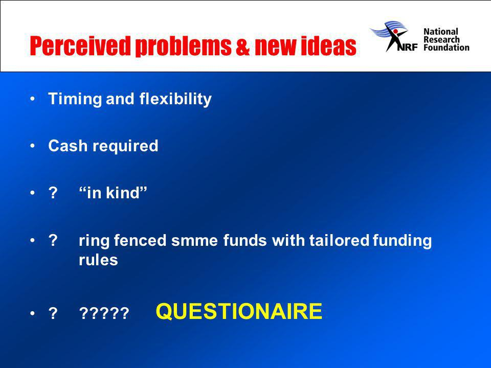 Perceived problems & new ideas Timing and flexibility Cash required ? in kind ?ring fenced smme funds with tailored funding rules ? ????? QUESTIONAIRE