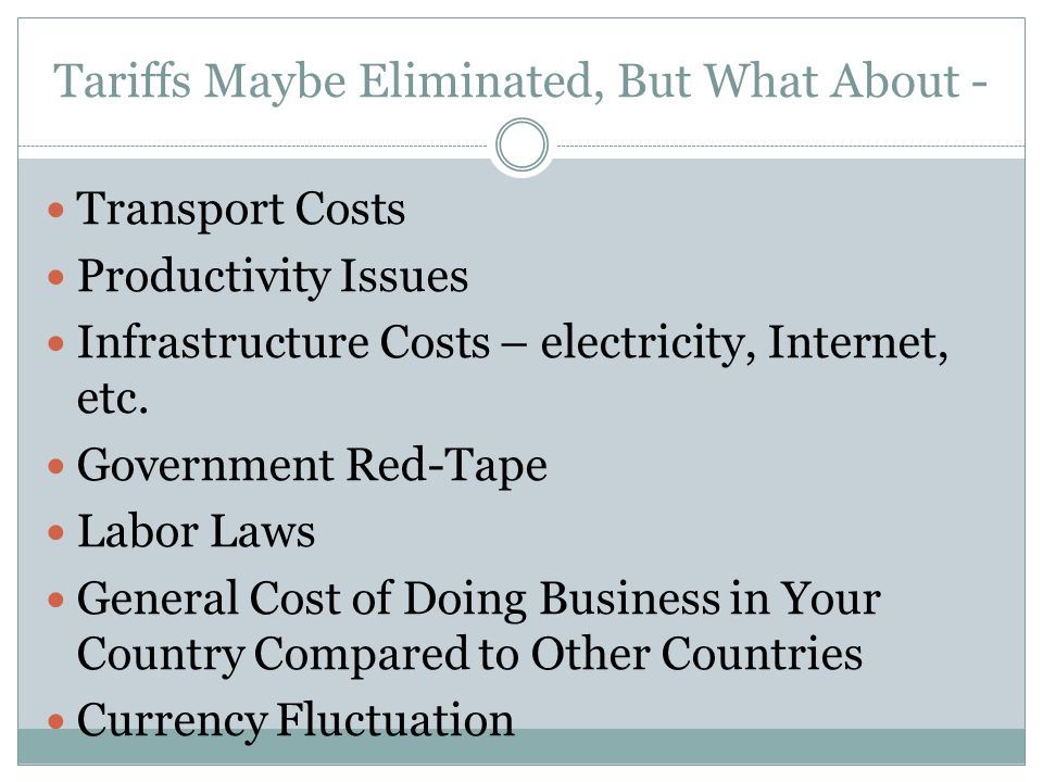 Tariffs Maybe Eliminated, But What About - Transport Costs Productivity Issues Infrastructure Costs – electricity, Internet, etc. Government Red-Tape