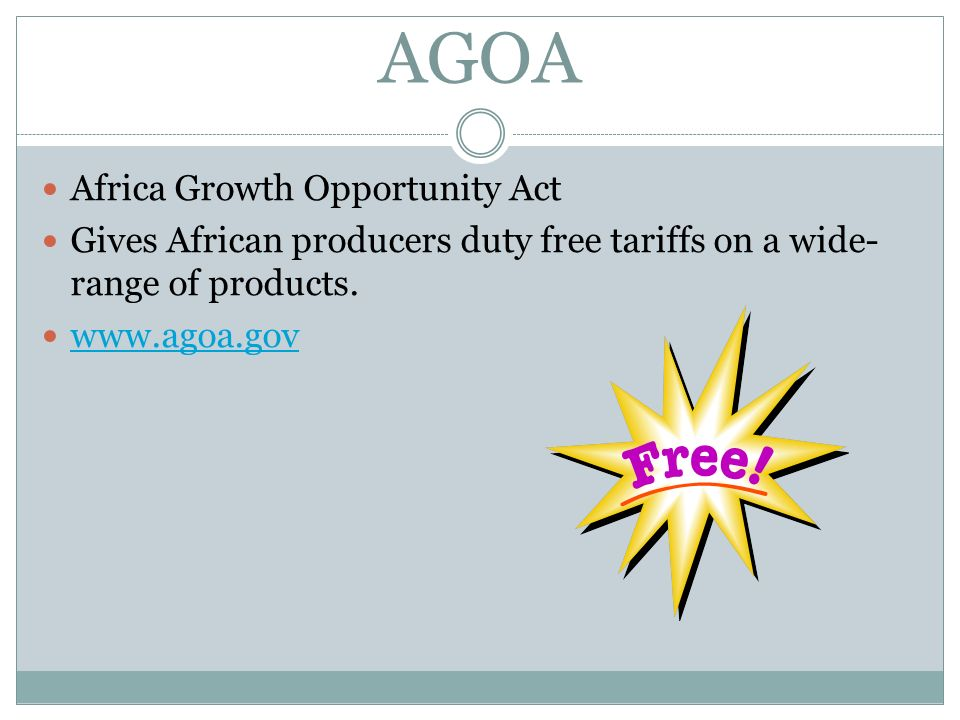 AGOA Africa Growth Opportunity Act Gives African producers duty free tariffs on a wide- range of products. www.agoa.gov