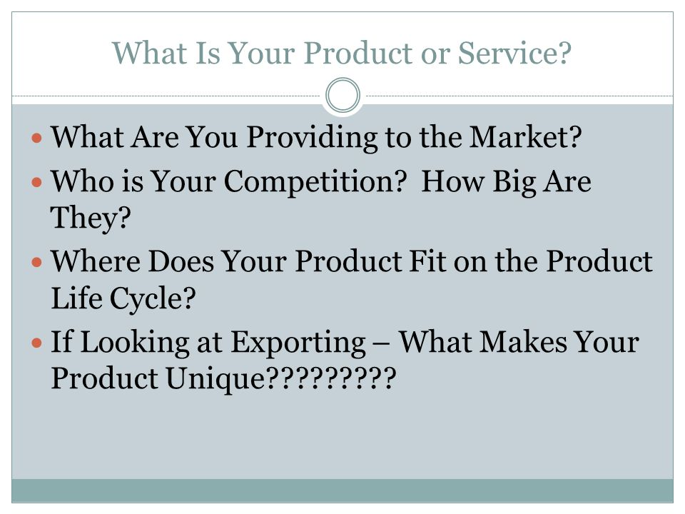 What Is Your Product or Service? What Are You Providing to the Market? Who is Your Competition? How Big Are They? Where Does Your Product Fit on the P