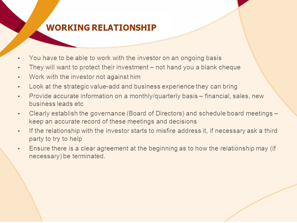 WORKING RELATIONSHIP You have to be able to work with the investor on an ongoing basis They will want to protect their investment – not hand you a blank cheque Work with the investor not against him Look at the strategic value-add and business experience they can bring Provide accurate information on a monthly/quarterly basis – financial, sales, new business leads etc Clearly establish the governance (Board of Directors) and schedule board meetings – keep an accurate record of these meetings and decisions If the relationship with the investor starts to misfire address it, if necessary ask a third party to try to help Ensure there is a clear agreement at the beginning as to how the relationship may (if necessary) be terminated.
