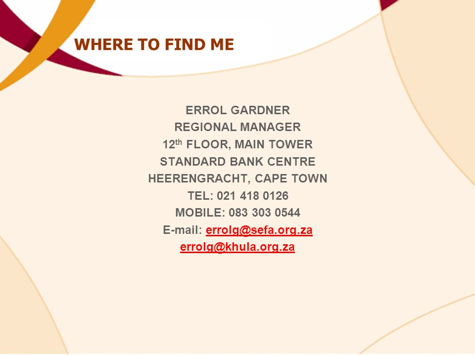 WHERE TO FIND ME ERROL GARDNER REGIONAL MANAGER 12 th FLOOR, MAIN TOWER STANDARD BANK CENTRE HEERENGRACHT, CAPE TOWN TEL: 021 418 0126 MOBILE: 083 303 0544 E-mail: errolg@sefa.org.zaerrolg@sefa.org.za errolg@khula.org.za