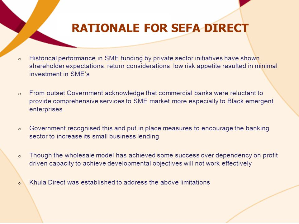 RATIONALE FOR SEFA DIRECT o Historical performance in SME funding by private sector initiatives have shown shareholder expectations, return considerations, low risk appetite resulted in minimal investment in SMEs o From outset Government acknowledge that commercial banks were reluctant to provide comprehensive services to SME market more especially to Black emergent enterprises o Government recognised this and put in place measures to encourage the banking sector to increase its small business lending o Though the wholesale model has achieved some success over dependency on profit driven capacity to achieve developmental objectives will not work effectively o Khula Direct was established to address the above limitations