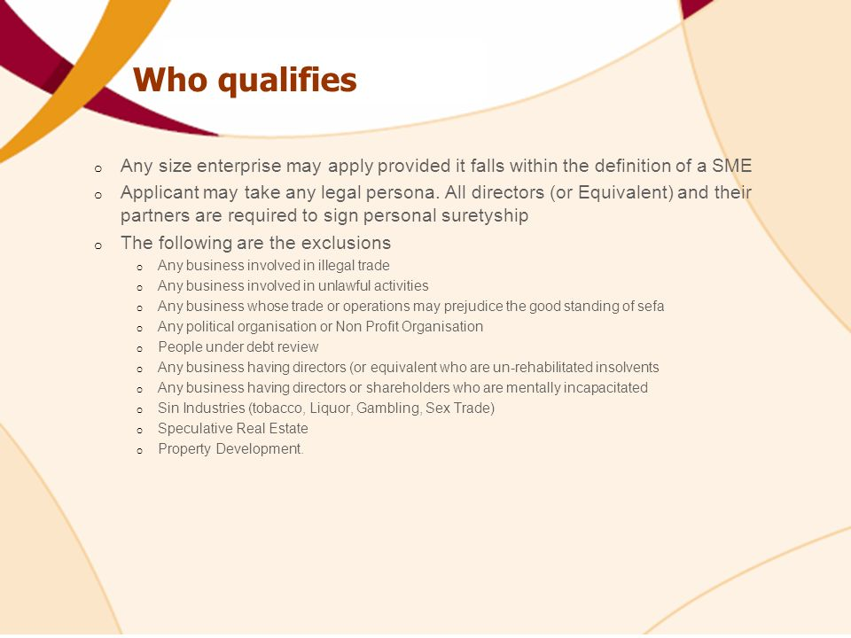 Who qualifies o Any size enterprise may apply provided it falls within the definition of a SME o Applicant may take any legal persona.