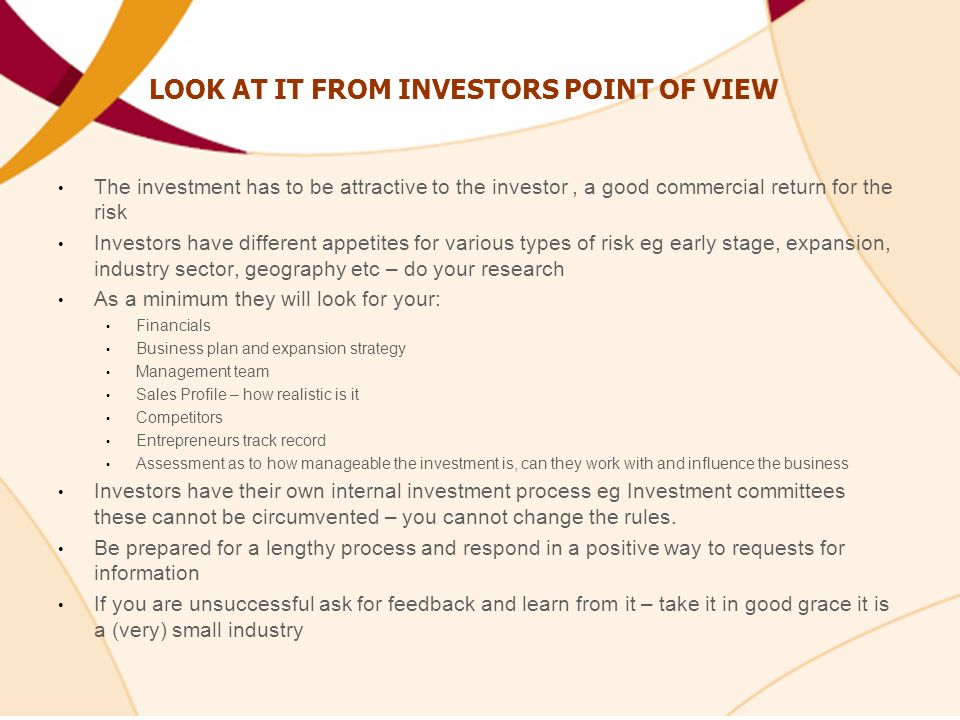 LOOK AT IT FROM INVESTORS POINT OF VIEW The investment has to be attractive to the investor, a good commercial return for the risk Investors have different appetites for various types of risk eg early stage, expansion, industry sector, geography etc – do your research As a minimum they will look for your: Financials Business plan and expansion strategy Management team Sales Profile – how realistic is it Competitors Entrepreneurs track record Assessment as to how manageable the investment is, can they work with and influence the business Investors have their own internal investment process eg Investment committees these cannot be circumvented – you cannot change the rules.