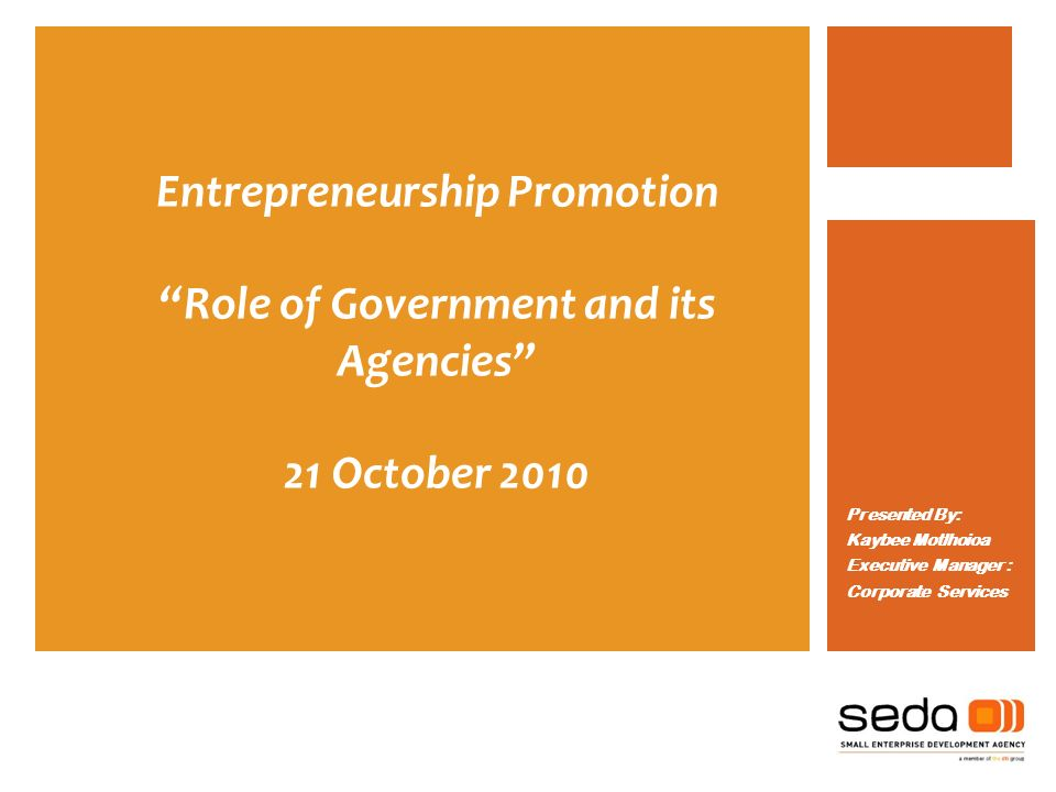 Entrepreneurship Promotion Role of Government and its Agencies 21 October 2010 Presented By: Kaybee Motlhoioa Executive Manager : Corporate Services