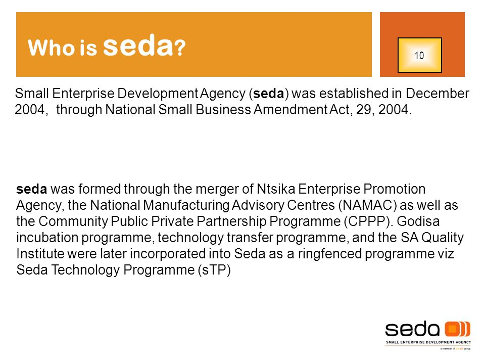 Small Enterprise Development Agency (seda) was established in December 2004, through National Small Business Amendment Act, 29, 2004. Who is seda ? se