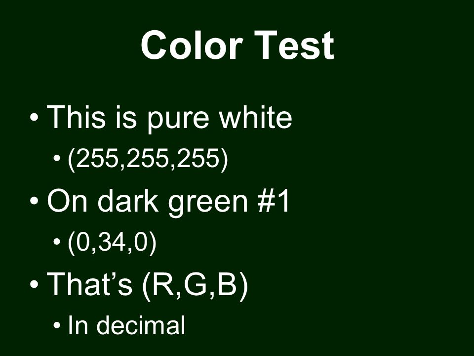 Color Test This is pure white (255,255,255) On dark green #1 (0,34,0) Thats (R,G,B) In decimal