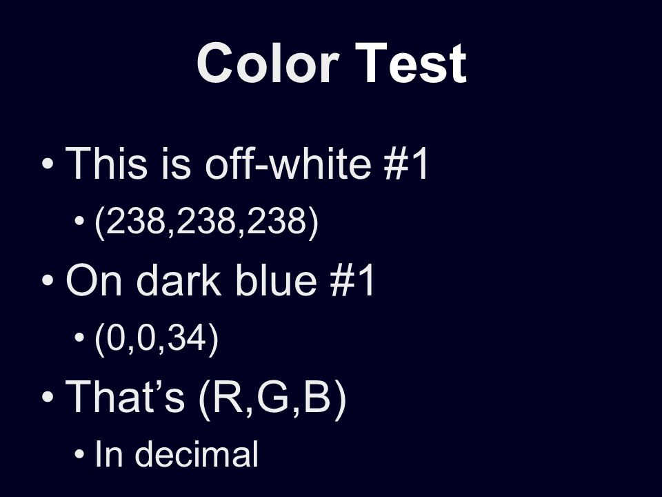 Color Test This is off-white #1 (238,238,238) On dark blue #1 (0,0,34) Thats (R,G,B) In decimal