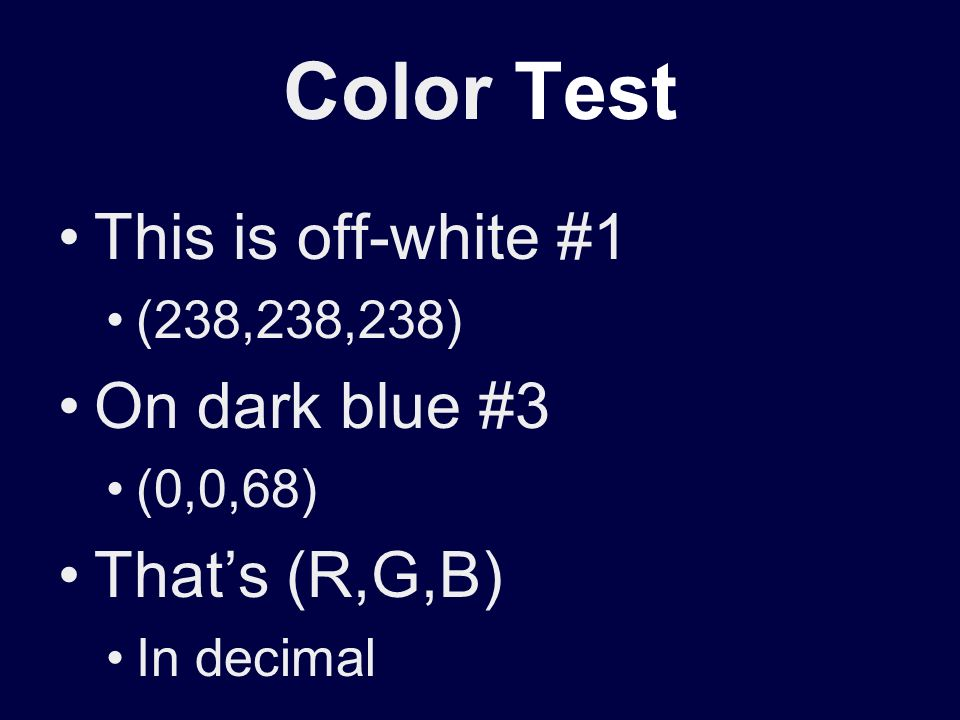 Color Test This is off-white #1 (238,238,238) On dark blue #3 (0,0,68) Thats (R,G,B) In decimal