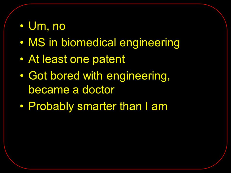 Um, no MS in biomedical engineering At least one patent Got bored with engineering, became a doctor Probably smarter than I am