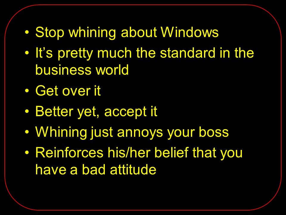 Stop whining about Windows Its pretty much the standard in the business world Get over it Better yet, accept it Whining just annoys your boss Reinforc