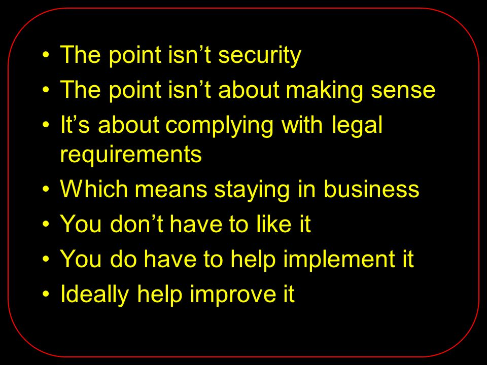 The point isnt security The point isnt about making sense Its about complying with legal requirements Which means staying in business You dont have to