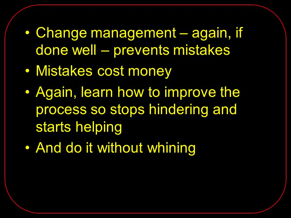 Change management – again, if done well – prevents mistakes Mistakes cost money Again, learn how to improve the process so stops hindering and starts