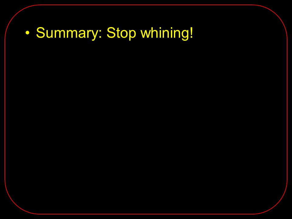 Summary: Stop whining!