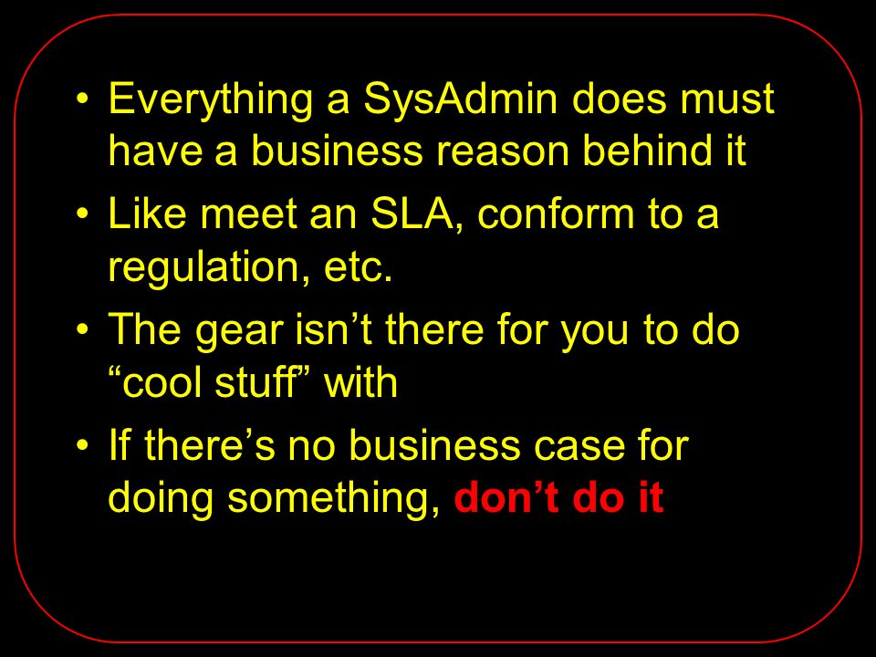 Everything a SysAdmin does must have a business reason behind it Like meet an SLA, conform to a regulation, etc. The gear isnt there for you to do coo