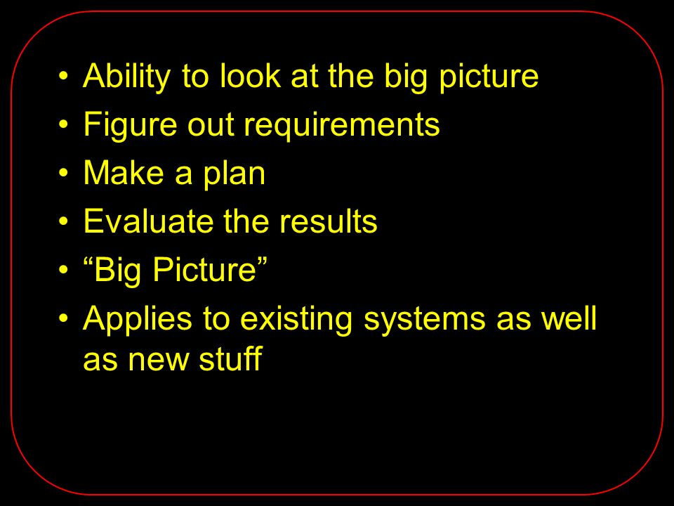 Ability to look at the big picture Figure out requirements Make a plan Evaluate the results Big Picture Applies to existing systems as well as new stu