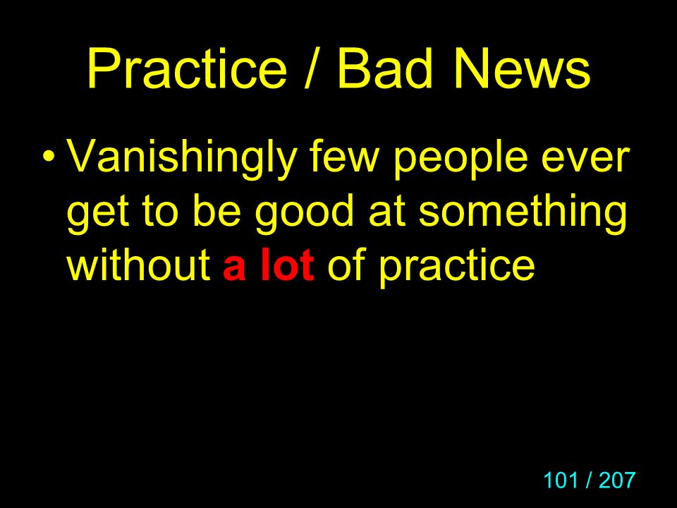 101 / 207 Practice / Bad News Vanishingly few people ever get to be good at something without a lot of practice
