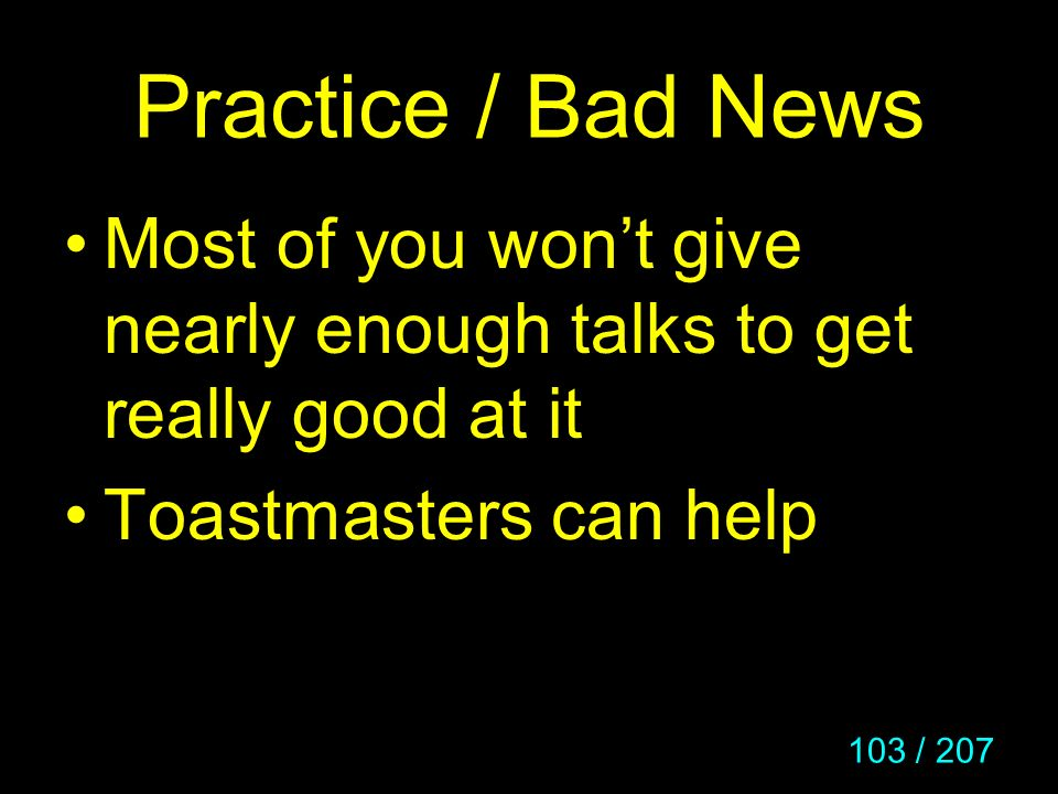 103 / 207 Practice / Bad News Most of you wont give nearly enough talks to get really good at it Toastmasters can help