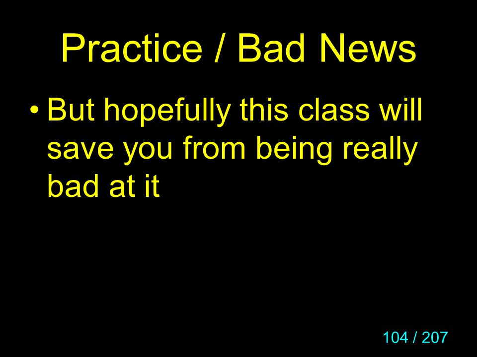 104 / 207 Practice / Bad News But hopefully this class will save you from being really bad at it