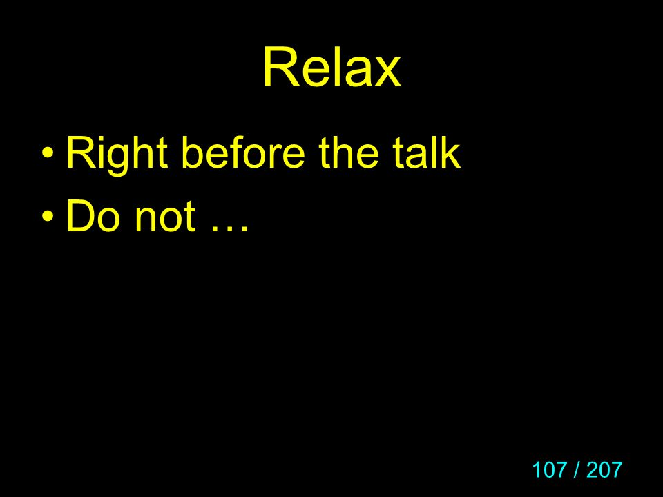 107 / 207 Relax Right before the talk Do not …