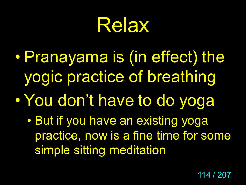 114 / 207 Relax Pranayama is (in effect) the yogic practice of breathing You dont have to do yoga But if you have an existing yoga practice, now is a