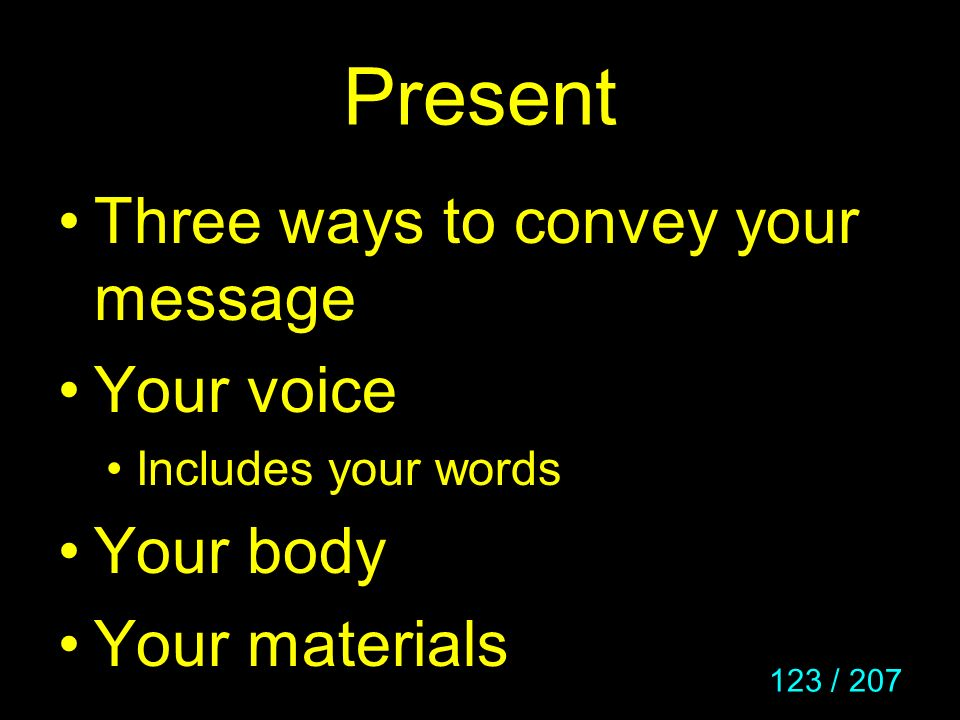 123 / 207 Present Three ways to convey your message Your voice Includes your words Your body Your materials
