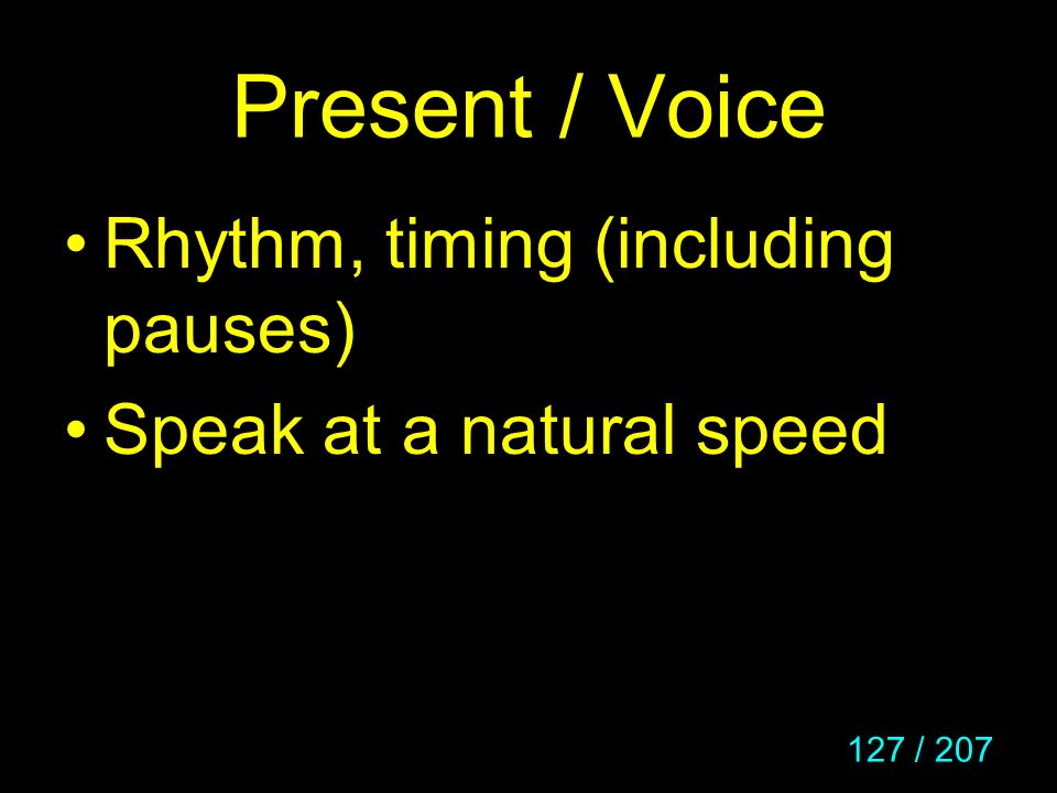 127 / 207 Present / Voice Rhythm, timing (including pauses) Speak at a natural speed
