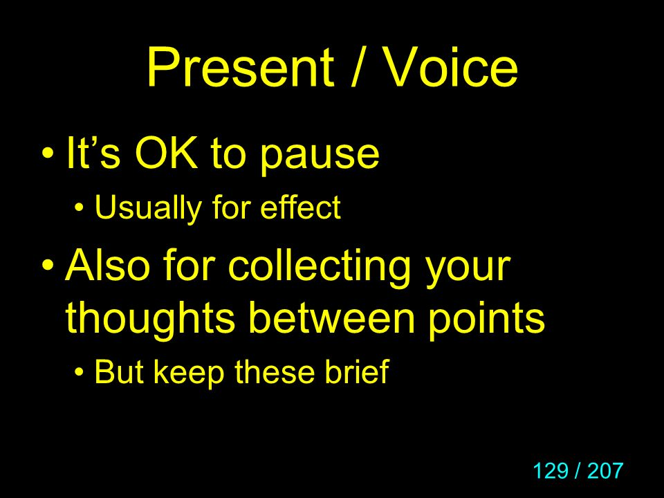 129 / 207 Present / Voice Its OK to pause Usually for effect Also for collecting your thoughts between points But keep these brief