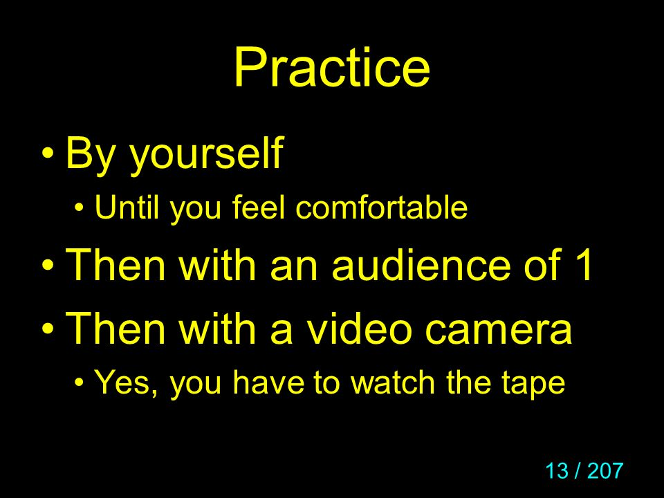 13 / 207 Practice By yourself Until you feel comfortable Then with an audience of 1 Then with a video camera Yes, you have to watch the tape