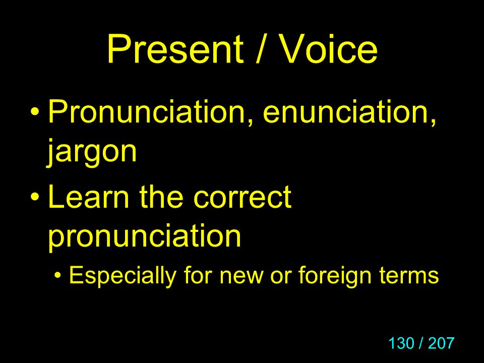 130 / 207 Present / Voice Pronunciation, enunciation, jargon Learn the correct pronunciation Especially for new or foreign terms