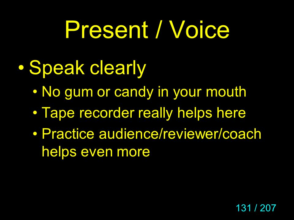 131 / 207 Present / Voice Speak clearly No gum or candy in your mouth Tape recorder really helps here Practice audience/reviewer/coach helps even more