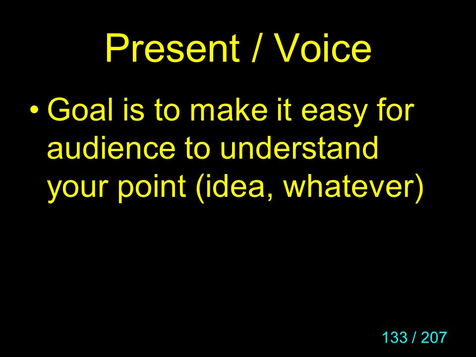 133 / 207 Present / Voice Goal is to make it easy for audience to understand your point (idea, whatever)