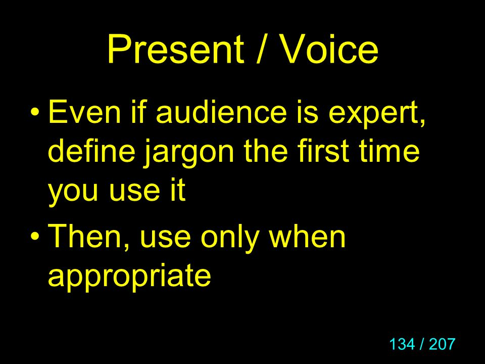 134 / 207 Present / Voice Even if audience is expert, define jargon the first time you use it Then, use only when appropriate