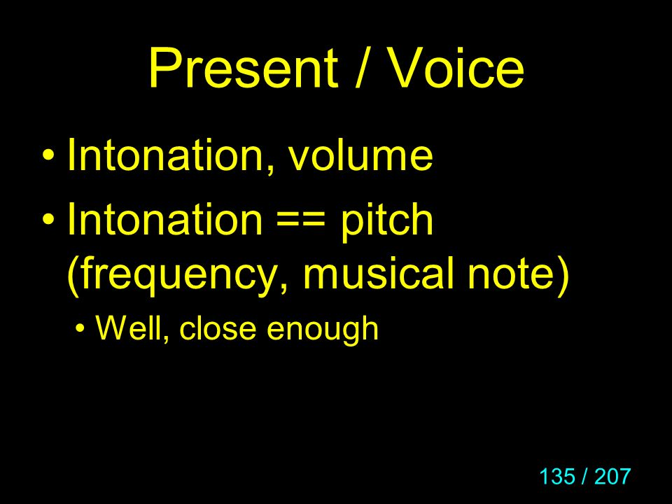 135 / 207 Present / Voice Intonation, volume Intonation == pitch (frequency, musical note) Well, close enough