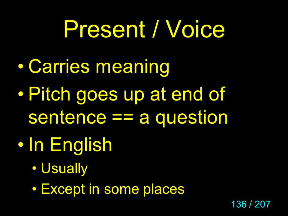 136 / 207 Present / Voice Carries meaning Pitch goes up at end of sentence == a question In English Usually Except in some places