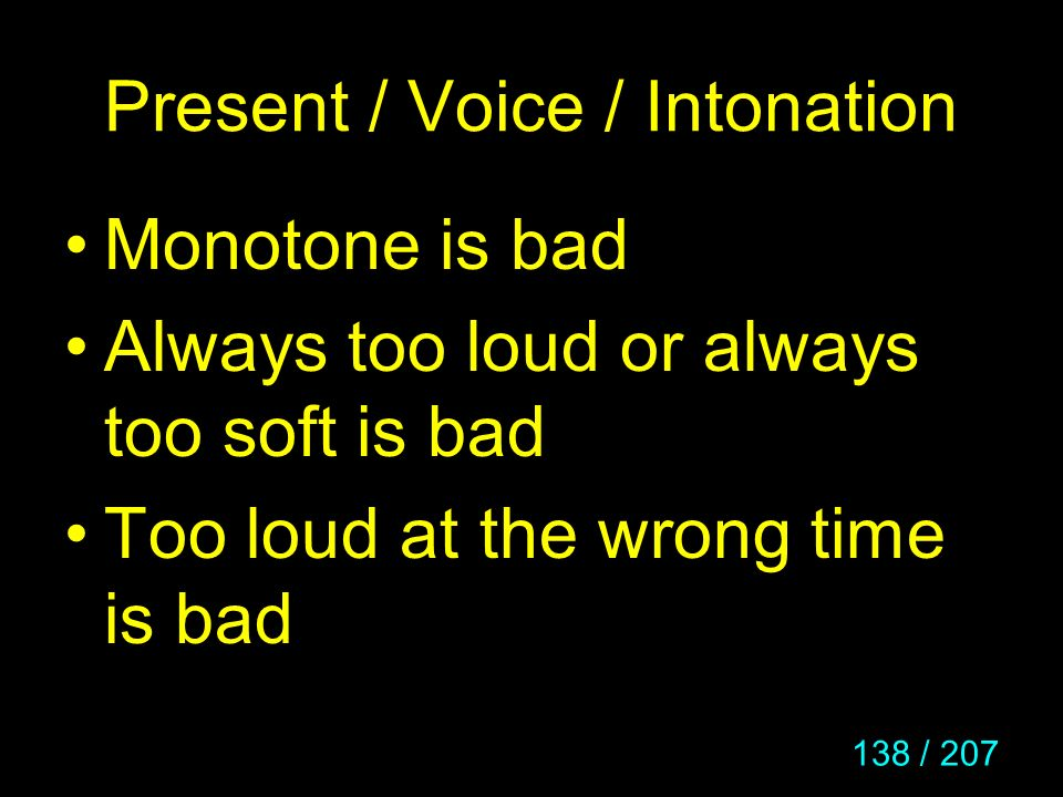 138 / 207 Present / Voice / Intonation Monotone is bad Always too loud or always too soft is bad Too loud at the wrong time is bad