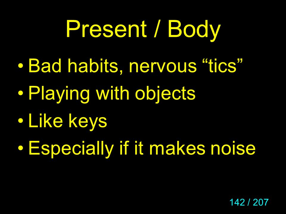 142 / 207 Present / Body Bad habits, nervous tics Playing with objects Like keys Especially if it makes noise