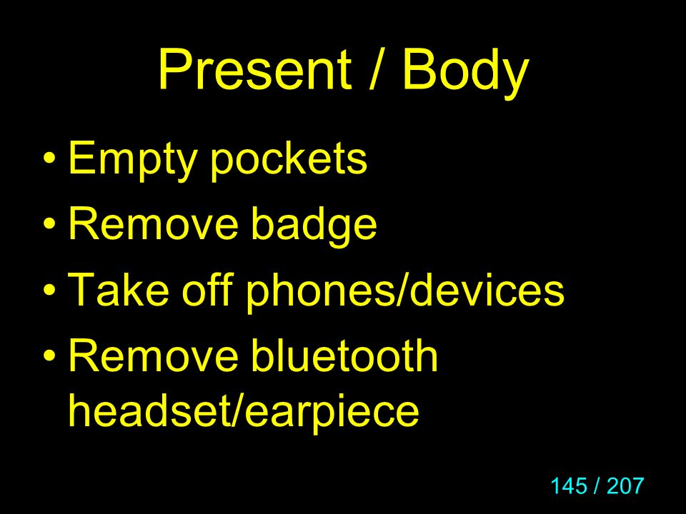 145 / 207 Present / Body Empty pockets Remove badge Take off phones/devices Remove bluetooth headset/earpiece